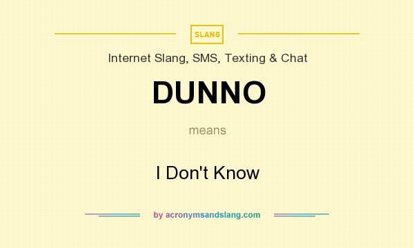 What does DUNNO mean? It stands for I Don`t Know