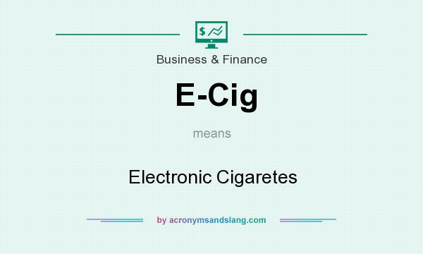 What does E-Cig mean? It stands for Electronic Cigaretes