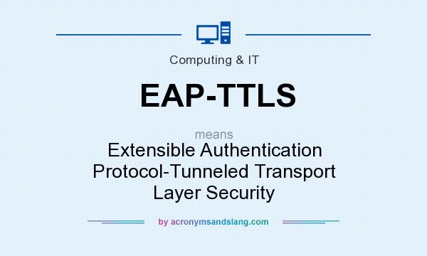 What does EAP-TTLS mean? It stands for Extensible Authentication Protocol-Tunneled Transport Layer Security