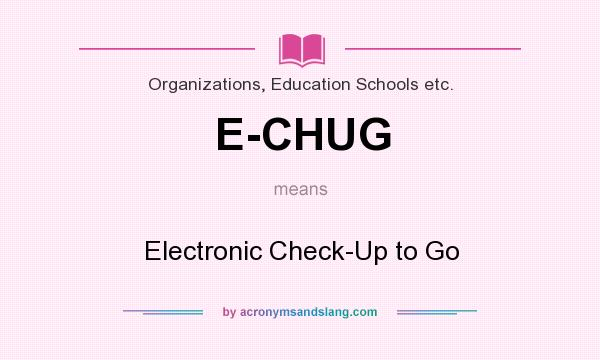 What does E-CHUG mean? It stands for Electronic Check-Up to Go