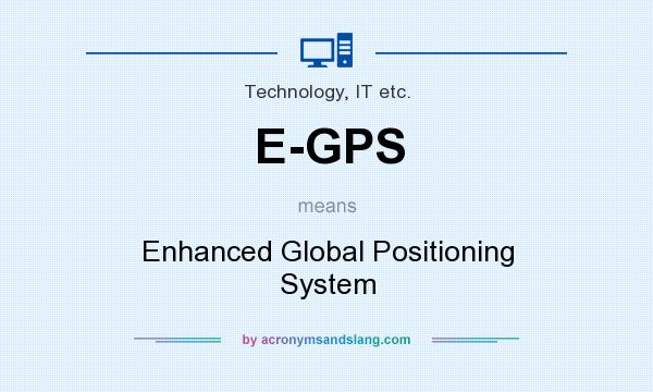 What does E-GPS mean? It stands for Enhanced Global Positioning System