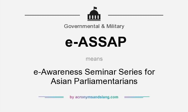 What does e-ASSAP mean? It stands for e-Awareness Seminar Series for Asian Parliamentarians