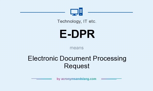What does E-DPR mean? It stands for Electronic Document Processing Request