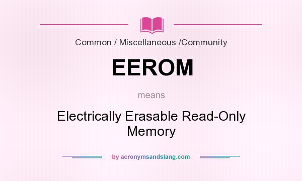 What does EEROM mean? It stands for Electrically Erasable Read-Only Memory
