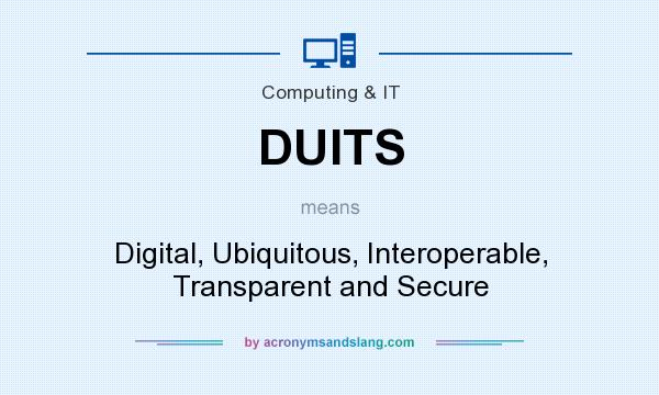 What does DUITS mean? It stands for Digital, Ubiquitous, Interoperable, Transparent and Secure