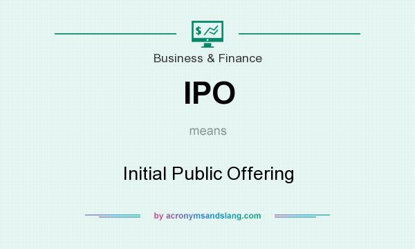 What does IPO mean? It stands for Initial Public Offering