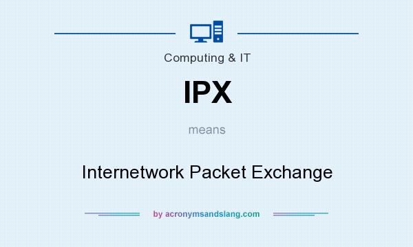 What does IPX mean? It stands for Internetwork Packet Exchange