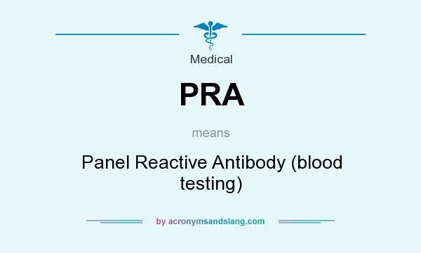 What does PRA mean? It stands for Panel Reactive Antibody (blood testing)
