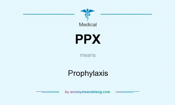 What does PPX mean? It stands for Prophylaxis