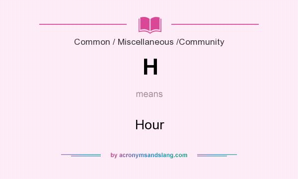 What does H mean? It stands for Hour