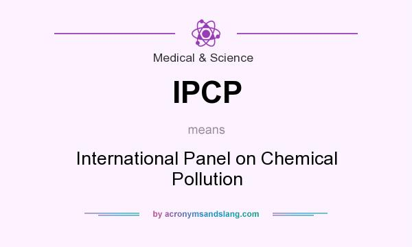 What does IPCP mean? It stands for International Panel on Chemical Pollution
