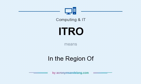 What does ITRO mean? It stands for In the Region Of