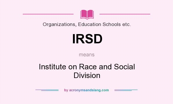 What does IRSD mean? It stands for Institute on Race and Social Division