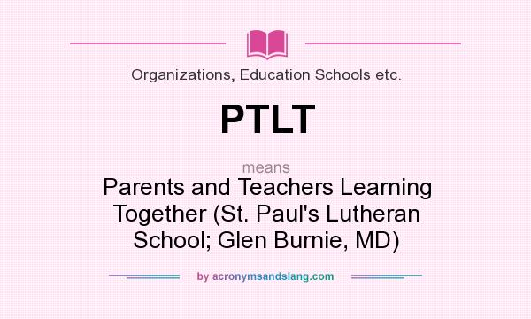 What does PTLT mean? It stands for Parents and Teachers Learning Together (St. Paul`s Lutheran School; Glen Burnie, MD)