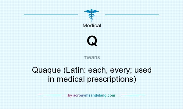 What does Q mean? It stands for Quaque (Latin: each, every; used in medical prescriptions)