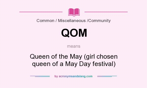 What does QOM mean? It stands for Queen of the May (girl chosen queen of a May Day festival)