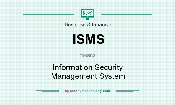 What does ISMS mean? It stands for Information Security Management System