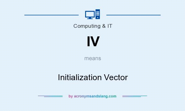 What does IV mean? It stands for Initialization Vector
