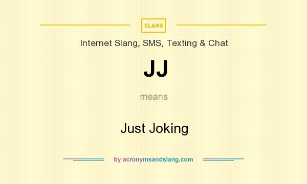 What does JJ mean? It stands for Just Joking