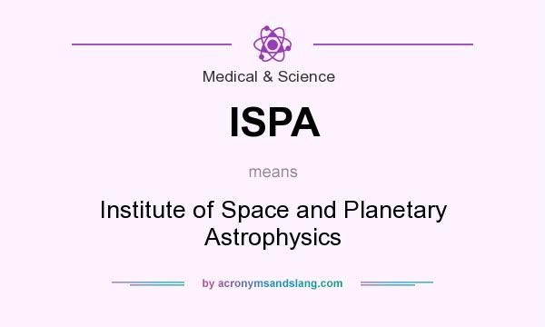 What does ISPA mean? It stands for Institute of Space and Planetary Astrophysics