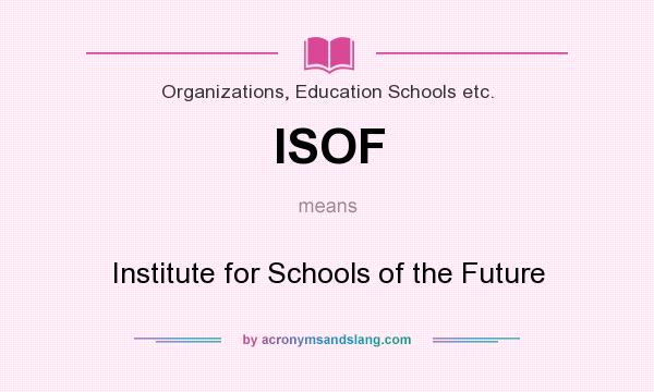 What does ISOF mean? It stands for Institute for Schools of the Future