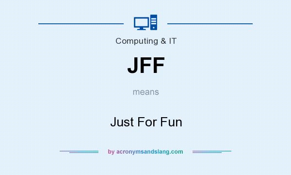 What does JFF mean? It stands for Just For Fun