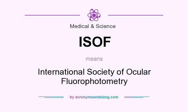 What does ISOF mean? It stands for International Society of Ocular Fluorophotometry