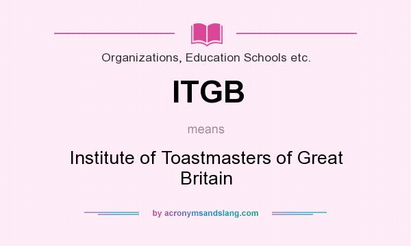 What does ITGB mean? It stands for Institute of Toastmasters of Great Britain