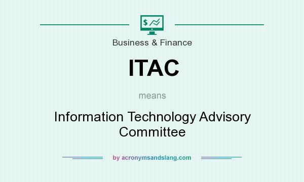 What does ITAC mean? It stands for Information Technology Advisory Committee