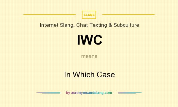 What does IWC mean? It stands for In Which Case