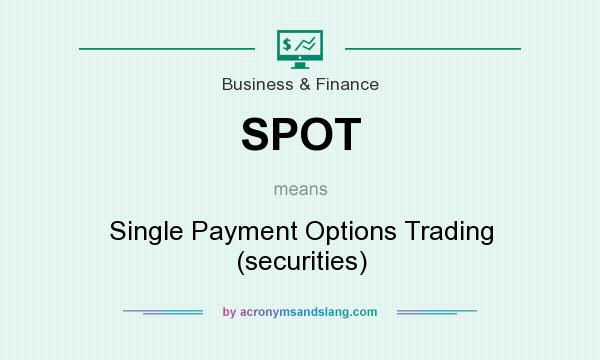 What does SPOT mean? It stands for Single Payment Options Trading (securities)