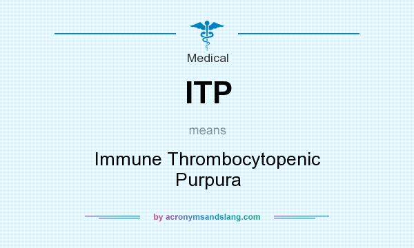 What does ITP mean? It stands for Immune Thrombocytopenic Purpura