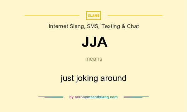 What does JJA mean? It stands for just joking around