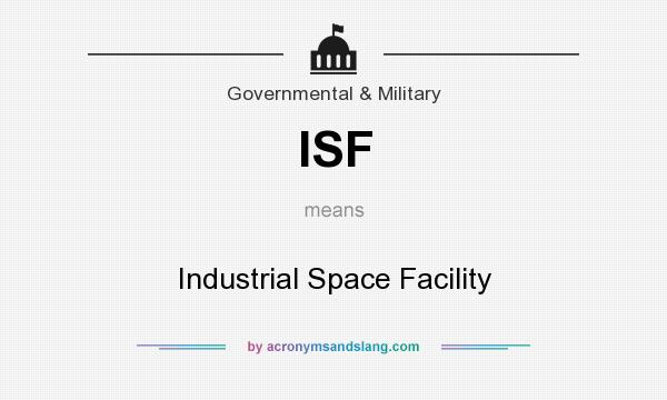 What does ISF mean? It stands for Industrial Space Facility