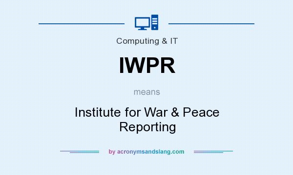 What does IWPR mean? It stands for Institute for War & Peace Reporting