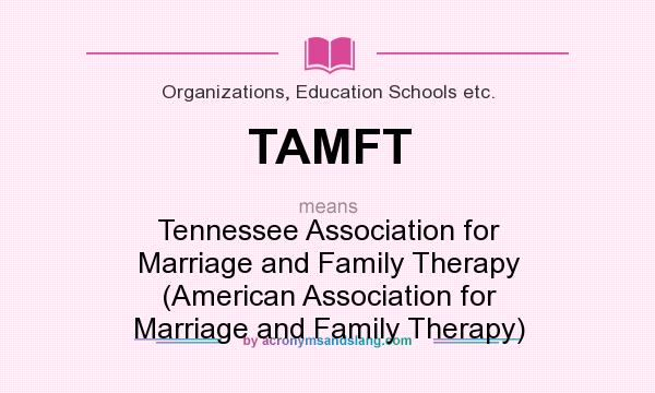 What does TAMFT mean? It stands for Tennessee Association for Marriage and Family Therapy (American Association for Marriage and Family Therapy)
