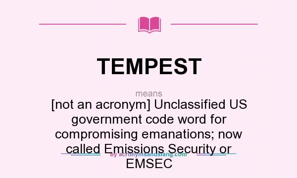 What does TEMPEST mean? It stands for [not an acronym] Unclassified US government code word for compromising emanations; now called Emissions Security or EMSEC