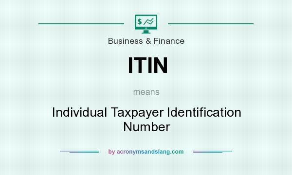 What does ITIN mean? It stands for Individual Taxpayer Identification Number