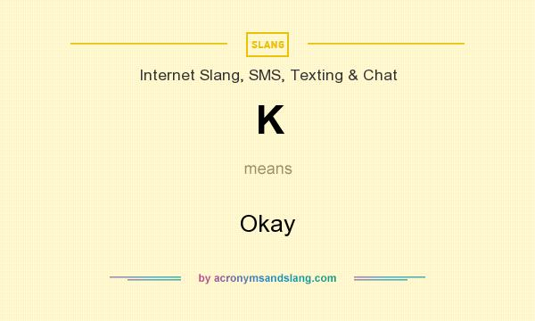 What does K mean? It stands for Okay