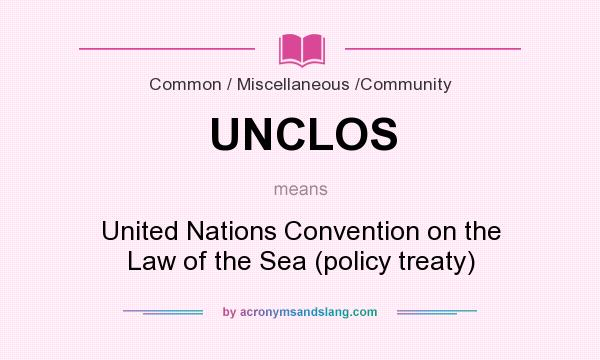What does UNCLOS mean? It stands for United Nations Convention on the Law of the Sea (policy treaty)