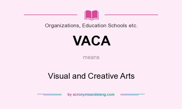 What does VACA mean? It stands for Visual and Creative Arts