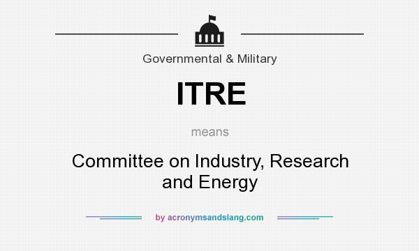What does ITRE mean? It stands for Committee on Industry, Research and Energy