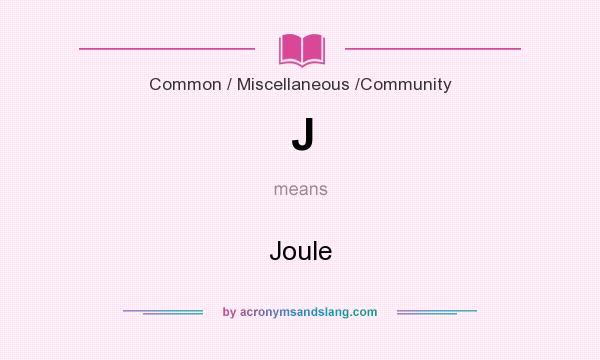 What does J mean? It stands for Joule