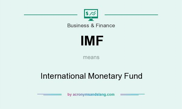 What does IMF mean? It stands for International Monetary Fund