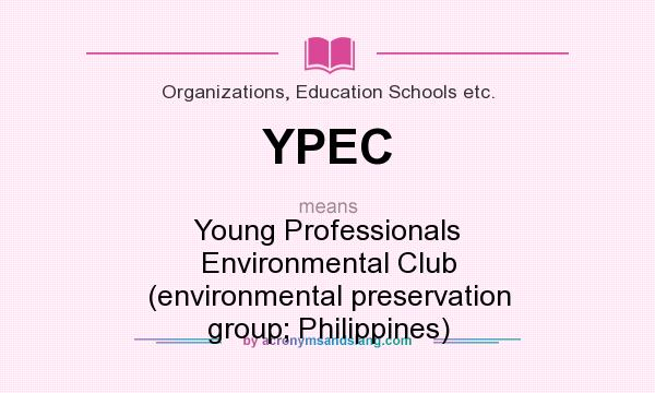 What does YPEC mean? It stands for Young Professionals Environmental Club (environmental preservation group; Philippines)