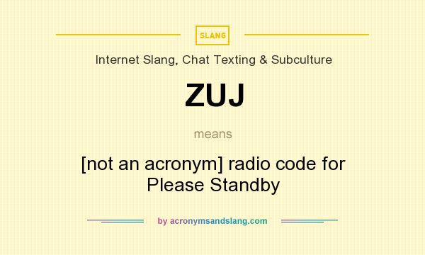 What does ZUJ mean? It stands for [not an acronym] radio code for Please Standby