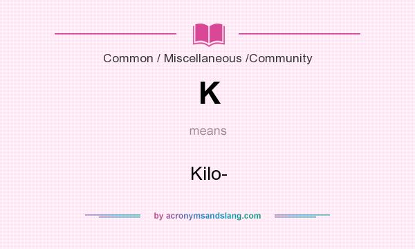 What does K mean? It stands for Kilo-