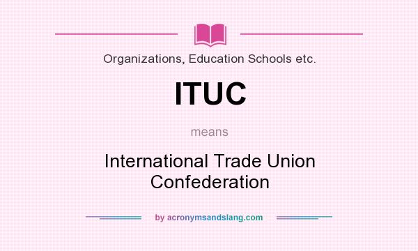 What does ITUC mean? It stands for International Trade Union Confederation