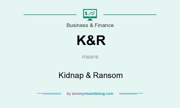 What does K&R mean? It stands for Kidnap & Ransom
