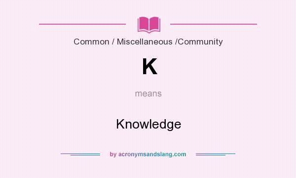 What does K mean? It stands for Knowledge